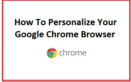 How To Personalize Your Google Chrome Browser- Best In 2021