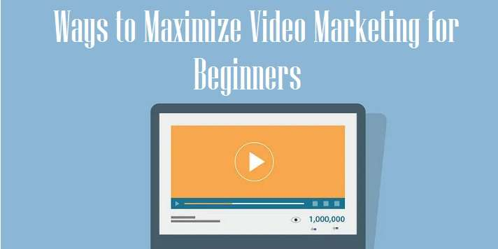 Smart Ways to Maximize Video Marketing for Beginners