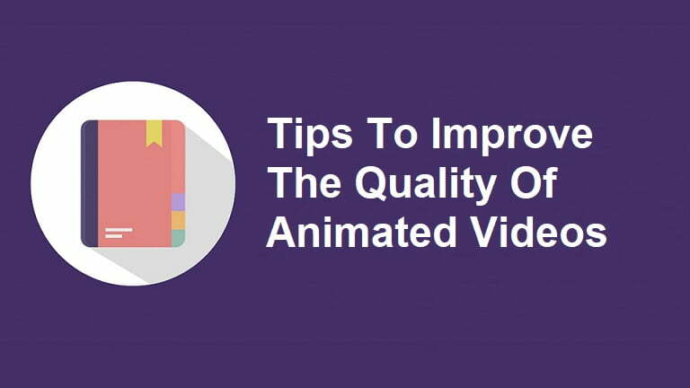 Tips To Improve The Quality Of Animated Videos