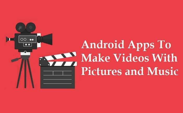 Android Apps To Make Videos With Pictures and Music